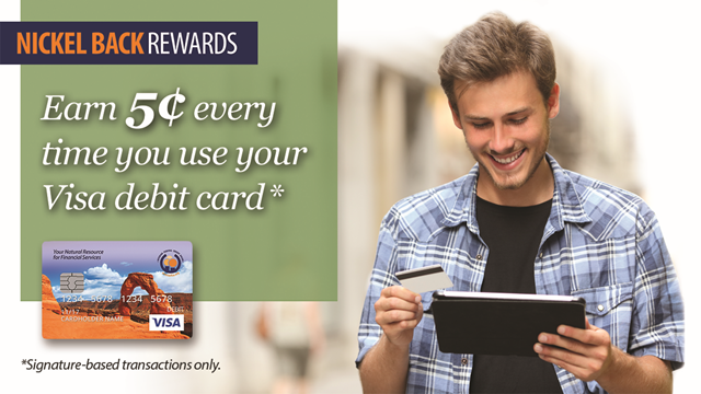 Nickel Back Rewards: Earn 5 cents every time you use your Visa debit card*. *Signature-based transactions only.